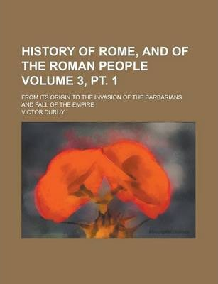History of Rome, and of the Roman People; From Its Origin to the Invasion of the Barbarians and Fall of the Empire Volume 3, PT. 1
