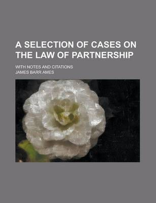 A Selection of Cases on the Law of Partnership; With Notes and Citations