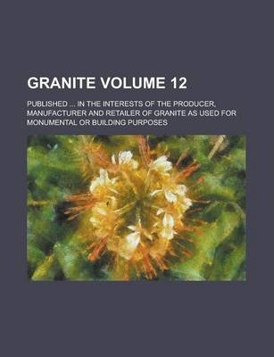 Granite; Published ... in the Interests of the Producer, Manufacturer and Retailer of Granite as Used for Monumental or Building Purposes Volume 12