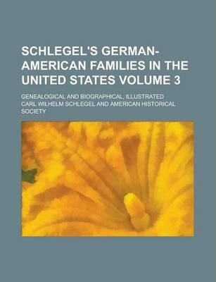 Schlegel's German-American Families in the United States; Genealogical and Biographical, Illustrated Volume 3