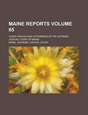Maine Reports; Cases Argued and Determined in the Supreme Judicial Court of Maine Volume 65