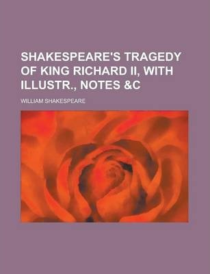 Shakespeare's Tragedy of King Richard II, with Illustr., Notes &C