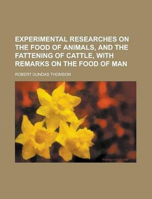 Experimental Researches on the Food of Animals, and the Fattening of Cattle, with Remarks on the Food of Man
