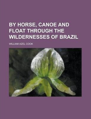 By Horse, Canoe and Float Through the Wildernesses of Brazil