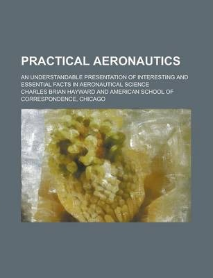 Practical Aeronautics; An Understandable Presentation of Interesting and Essential Facts in Aeronautical Science