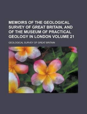 Memoirs of the Geological Survey of Great Britain, and of the Museum of Practical Geology in London Volume 21