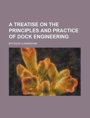 A Treatise on the Principles and Practice of Dock Engineering