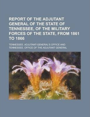 Report of the Adjutant General of the State of Tennessee, of the Military Forces of the State, from 1861 to 1866