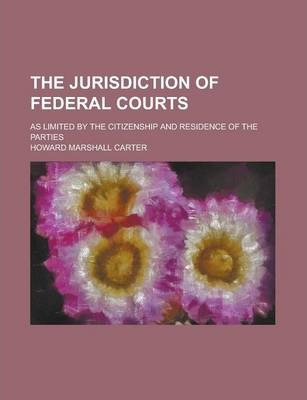 The Jurisdiction of Federal Courts; As Limited by the Citizenship and Residence of the Parties