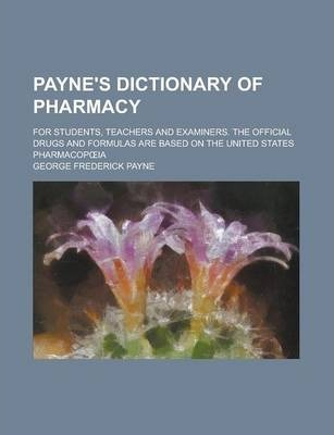 Payne's Dictionary of Pharmacy; For Students, Teachers and Examiners. the Official Drugs and Formulas Are Based on the United States Pharmacop Ia