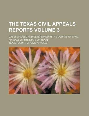 The Texas Civil Appeals Reports; Cases Argued and Determined in the Courts of Civil Appeals of the State of Texas Volume 3
