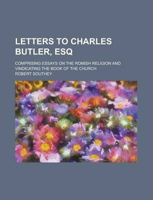 Letters to Charles Butler, Esq; Comprising Essays on the Romish Religion and Vindicating the Book of the Church