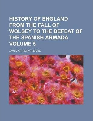 History of England from the Fall of Wolsey to the Defeat of the Spanish Armada Volume 5