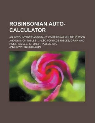 Robinsonian Auto-Calculator; An Accountants' Assistant. Comprising Multiplication and Division Tables ... Also Tonnage Tables, Grain and Rosin Tables, Interest Tables, Etc