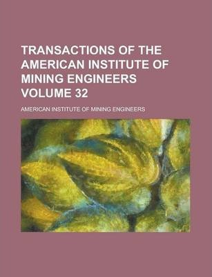 Transactions of the American Institute of Mining Engineers Volume 32