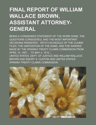 Final Report of William Wallace Brown, Assistant Attorney-General; Being a Condensed Statement of the Work Done, the Questions Considered, and the Most Important Decisions Rendered