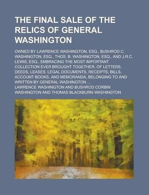 The Final Sale of the Relics of General Washington; Owned by Lawrence Washington, Esq., Bushrod C. Washington, Esq., Thos. B. Washington, Esq., and J.R.C. Lewis, Esq., Embracing the Most Important Collection Ever Brought Together, of