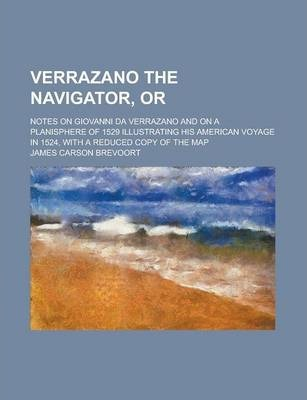 Verrazano the Navigator, Or; Notes on Giovanni Da Verrazano and on a Planisphere of 1529 Illustrating His American Voyage in 1524, with a Reduced Copy of the Map
