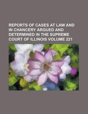 Reports of Cases at Law and in Chancery Argued and Determined in the Supreme Court of Illinois Volume 221
