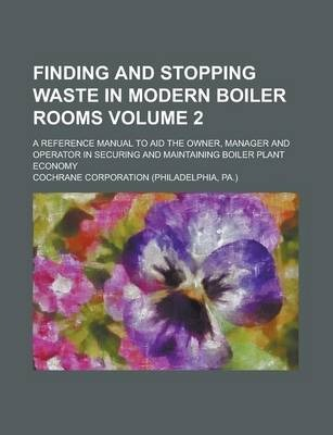 Finding and Stopping Waste in Modern Boiler Rooms; A Reference Manual to Aid the Owner, Manager and Operator in Securing and Maintaining Boiler Plant Economy Volume 2