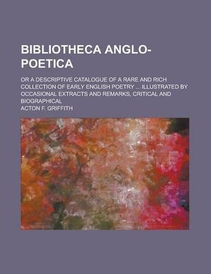 Bibliotheca Anglo-Poetica; Or a Descriptive Catalogue of a Rare and Rich Collection of Early English Poetry ... Illustrated by Occasional Extracts and Remarks, Critical and Biographical