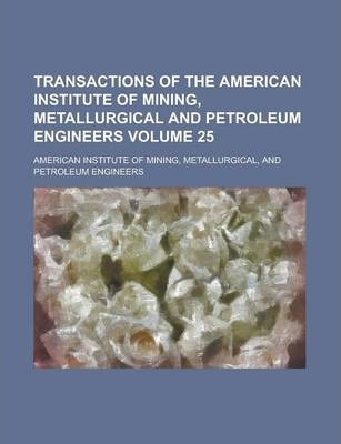 Transactions of the American Institute of Mining, Metallurgical and Petroleum Engineers Volume 25