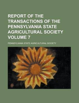Report of the Transactions of the Pennsylvania State Agricultural Society Volume 7