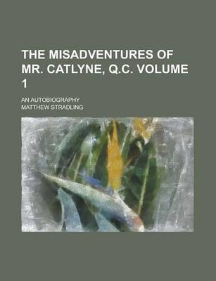 The Misadventures of Mr. Catlyne, Q.C; An Autobiography Volume 1