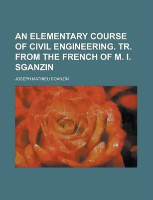 An Elementary Course of Civil Engineering. Tr. from the French of M. I. Sganzin