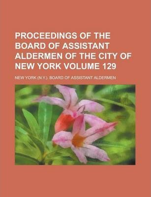 Proceedings of the Board of Assistant Aldermen of the City of New York Volume 129