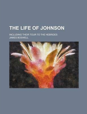 The Life of Johnson; Including Their Tour to the Hebrides