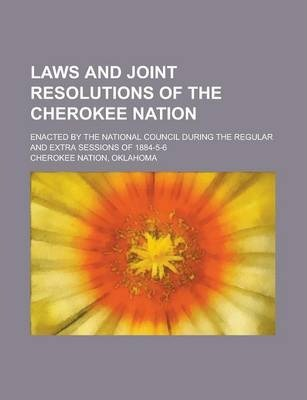 Laws and Joint Resolutions of the Cherokee Nation; Enacted by the National Council During the Regular and Extra Sessions of 1884-5-6