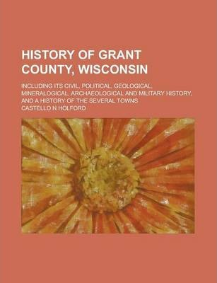 History of Grant County, Wisconsin; Including Its Civil, Political, Geological, Mineralogical, Archaeological and Military History, and a History of the Several Towns