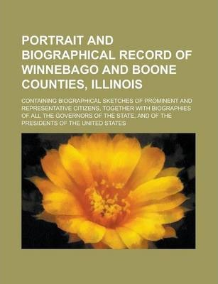 Portrait and Biographical Record of Winnebago and Boone Counties, Illinois; Containing Biographical Sketches of Prominent and Representative Citizens, Together with Biographies of All the Governors of the State, and of the Presidents of