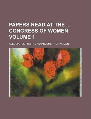 Papers Read at the Congress of Women Volume 1