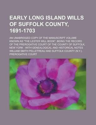 Early Long Island Wills of Suffolk County, 1691-1703; An Unabridged Copy of the Manuscript Volume Known as the Lester Will Book, Being the Record of