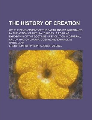 The History of Creation; Or, the Development of the Earth and Its Inhabitants by the Action of Natural Causes