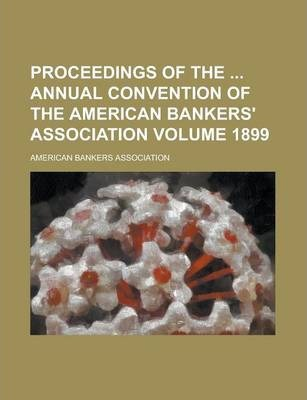 Proceedings of the Annual Convention of the American Bankers' Association Volume 1899