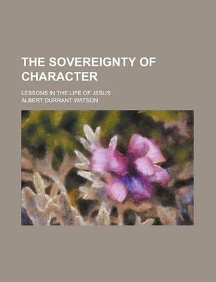 The Sovereignty of Character; Lessons in the Life of Jesus