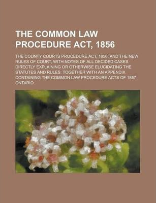 The Common Law Procedure ACT, 1856; The County Courts Procedure ACT, 1856; And the New Rules of Court, with Notes of All Decided Cases Directly Explaining or Otherwise Elucidating the Statutes and Rules