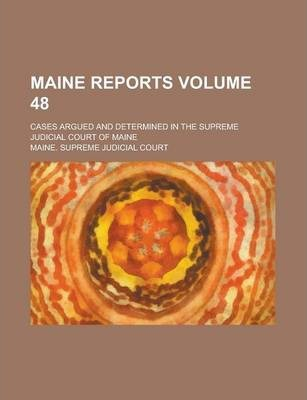 Maine Reports; Cases Argued and Determined in the Supreme Judicial Court of Maine Volume 48