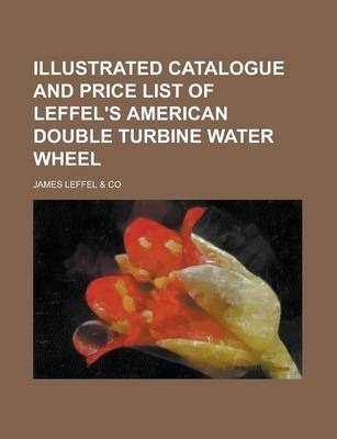 Illustrated Catalogue and Price List of Leffel's American Double Turbine Water Wheel