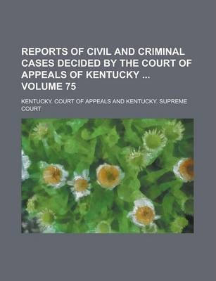 Reports of Civil and Criminal Cases Decided by the Court of Appeals of Kentucky Volume 75