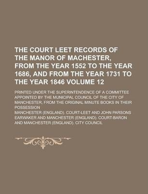 The Court Leet Records of the Manor of Machester, from the Year 1552 to the Year 1686, and from the Year 1731 to the Year 1846; Printed Under the Superintendence of a Committee Appointed by the Municipal Council of the City of Volume 12