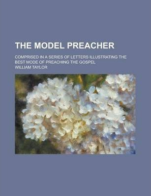 Model Preacher; Comprised in a Series of Letters Illustrating the Best Mode of Preaching the Gospel