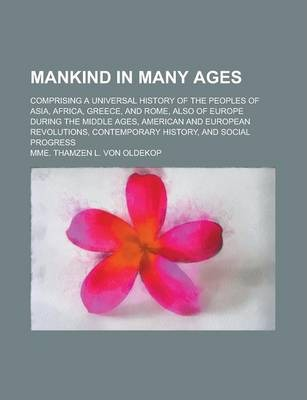Mankind in Many Ages; Comprising a Universal History of the Peoples of Asia, Africa, Greece, and Rome, Also of Europe During the Middle Ages, American and European Revolutions, Contemporary History, and Social Progress