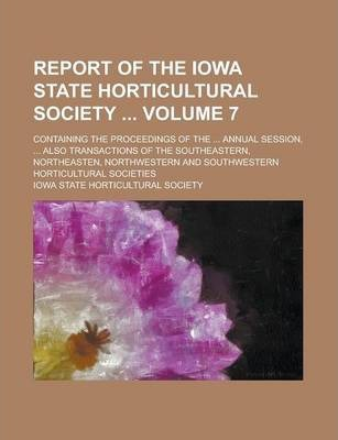 Report of the Iowa State Horticultural Society; Containing the Proceedings of the ... Annual Session, ... Also Transactions of the Southeastern, Northeasten, Northwestern and Southwestern Horticultural Societies Volume 7