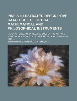 Pike's Illustrated Descriptive Catalogue of Optical, Mathematical and Philosophical Instruments; Manufactured, Imported, and Sold by the Author; With the Prices Affixed at Which They Are Offered in 1848 ...