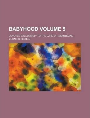 Babyhood; Devoted Exclusively to the Care of Infants and Young Children Volume 5