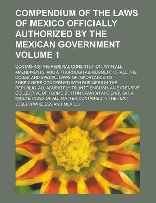Compendium of the Laws of Mexico Officially Authorized by the Mexican Government; Containing the Federal Constitution, with All Amendments, and a Thorough Abridgment of All the Codes and Special Laws of Importance to Foreigners Volume 1